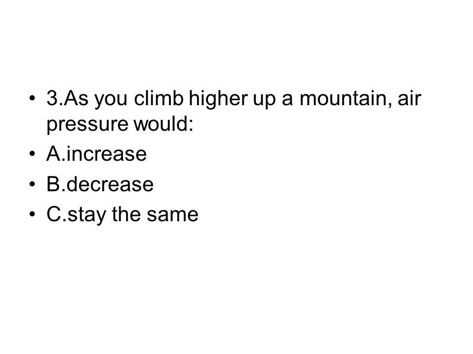 3.As you climb higher up a mountain, air pressure would: A.increase B.decrease C.stay the same