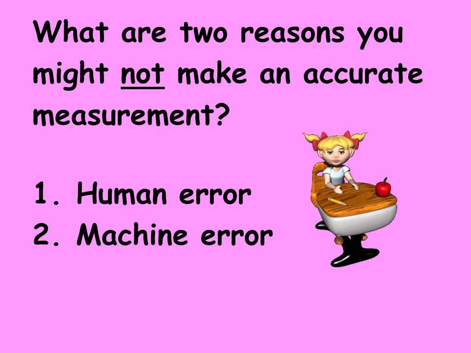 What are two reasons you might not make an accurate measurement? 1. Human error 2. Machine error