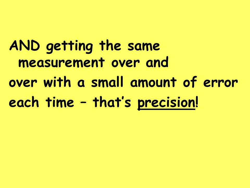 AND getting the same measurement over and over with a small amount of error each time – thats precision!