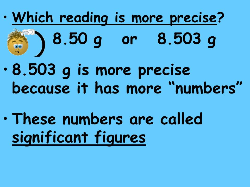 Which reading is more precise? 8.50 g or 8.503 g 8.503 g is more precise because it has more numbers These numbers are called significant figures