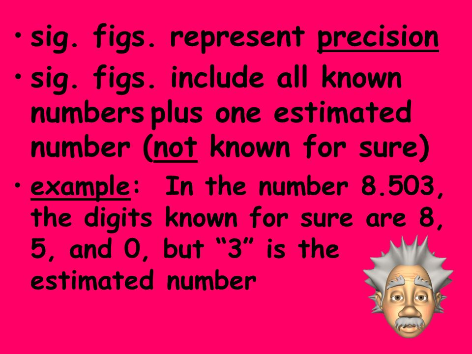 sig. figs. represent precision sig. figs. include all known numbers plus one estimated number (not known for sure) example: In the number 8.503, the d