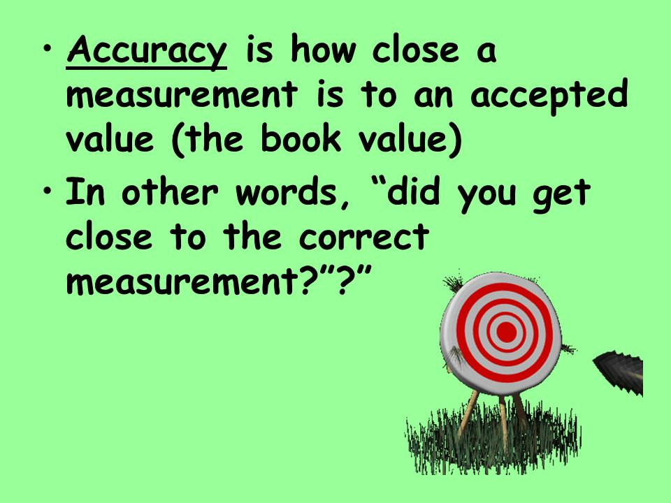 Accuracy is how close a measurement is to an accepted value (the book value) In other words, did you get close to the correct measurement??