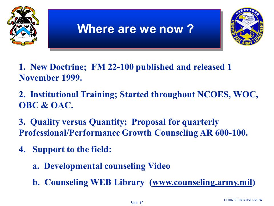 Slide 10 COUNSELING OVERVIEW Where are we now ? 1. New Doctrine; FM 22-100 published and released 1 November 1999. 2. Institutional Training; Started