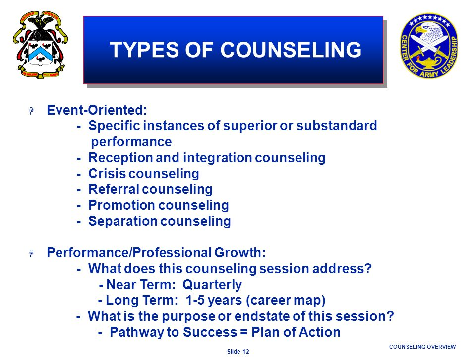 Slide 12 COUNSELING OVERVIEW TYPES OF COUNSELING H Event-Oriented: - Specific instances of superior or substandard performance - Reception and integra
