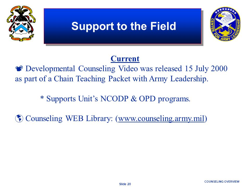 Slide 20 COUNSELING OVERVIEW Support to the Field Current Developmental Counseling Video was released 15 July 2000 as part of a Chain Teaching Packet