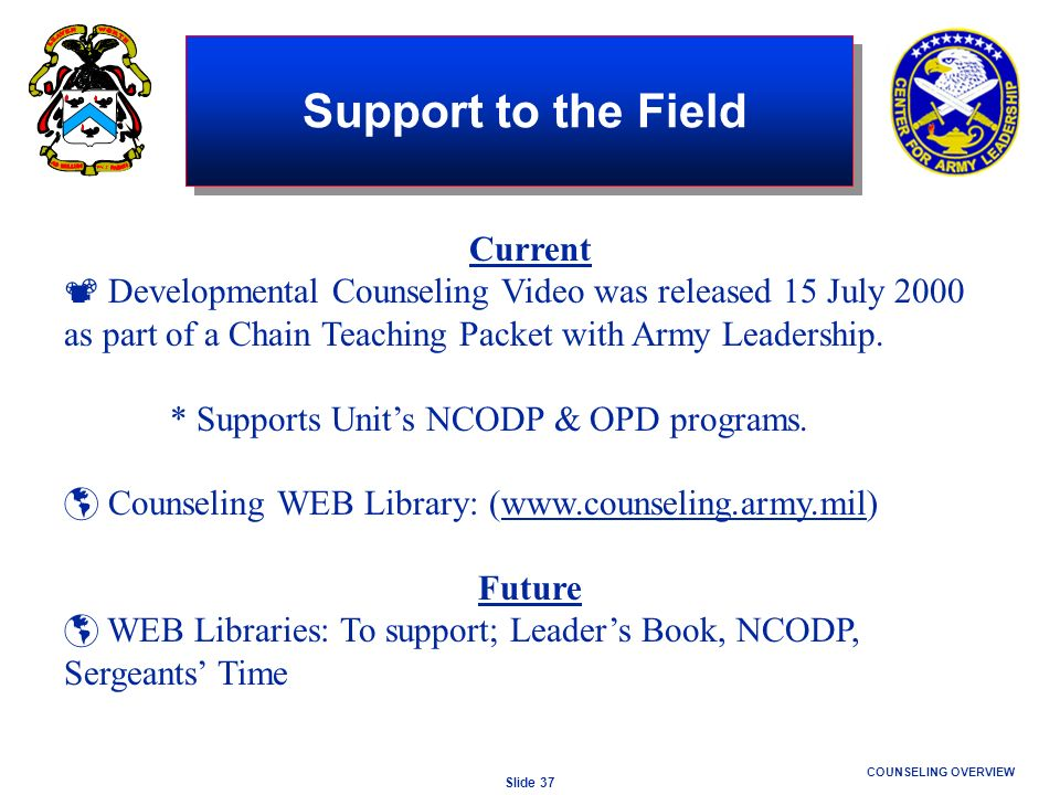 Slide 37 COUNSELING OVERVIEW Support to the Field Current Developmental Counseling Video was released 15 July 2000 as part of a Chain Teaching Packet