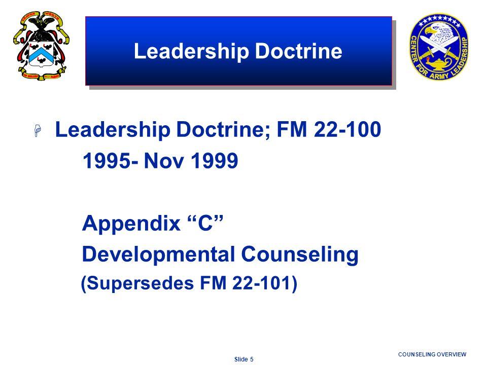 Slide 5 COUNSELING OVERVIEW Leadership Doctrine H Leadership Doctrine; FM 22-100 1995- Nov 1999 Appendix C Developmental Counseling (Supersedes FM 22-