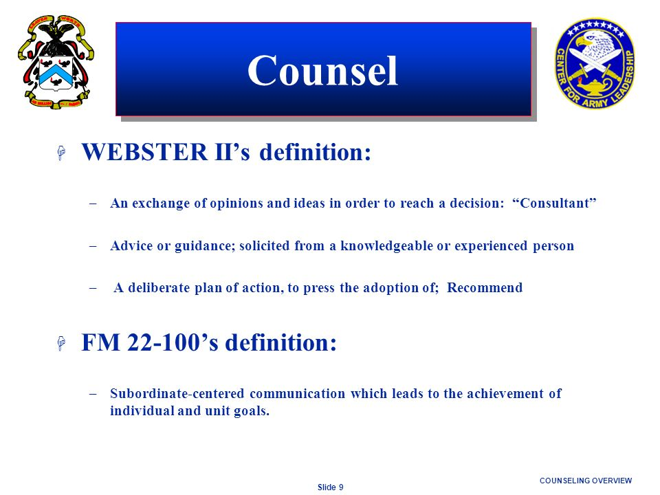 Slide 9 COUNSELING OVERVIEW H WEBSTER IIs definition: –An exchange of opinions and ideas in order to reach a decision: Consultant –Advice or guidance;