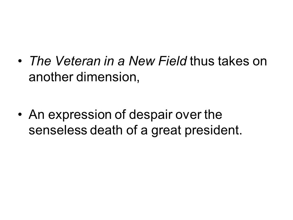 The Veteran in a New Field thus takes on another dimension, An expression of despair over the senseless death of a great president.