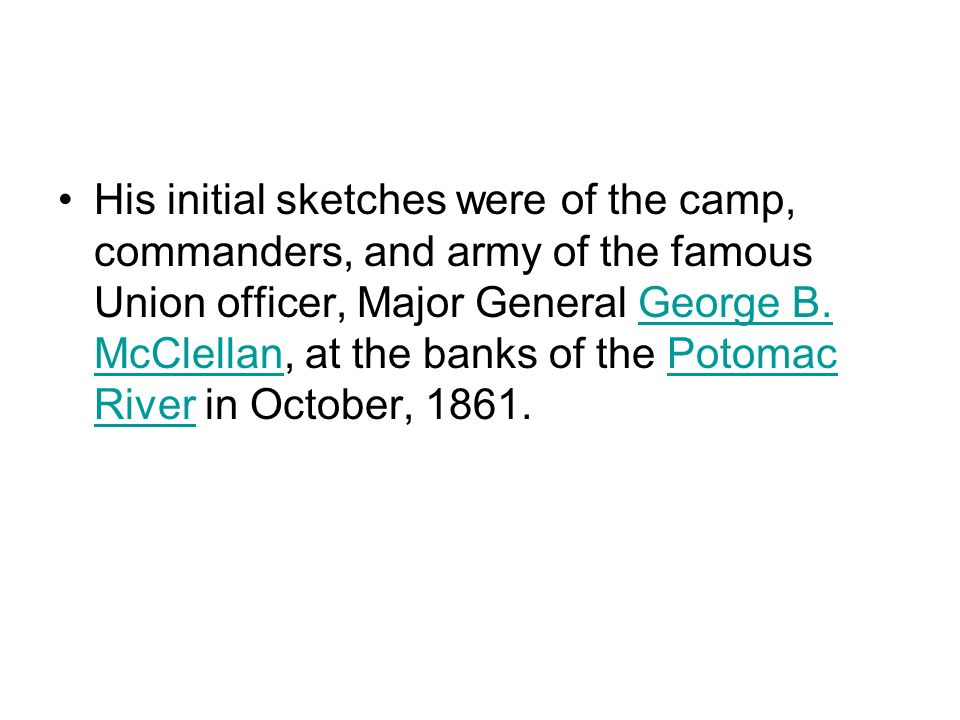 His initial sketches were of the camp, commanders, and army of the famous Union officer, Major General George B. McClellan, at the banks of the Potoma