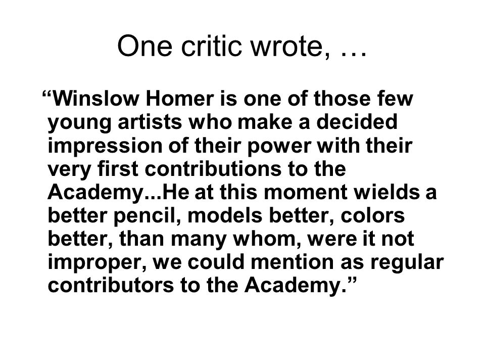 One critic wrote, … Winslow Homer is one of those few young artists who make a decided impression of their power with their very first contributions t
