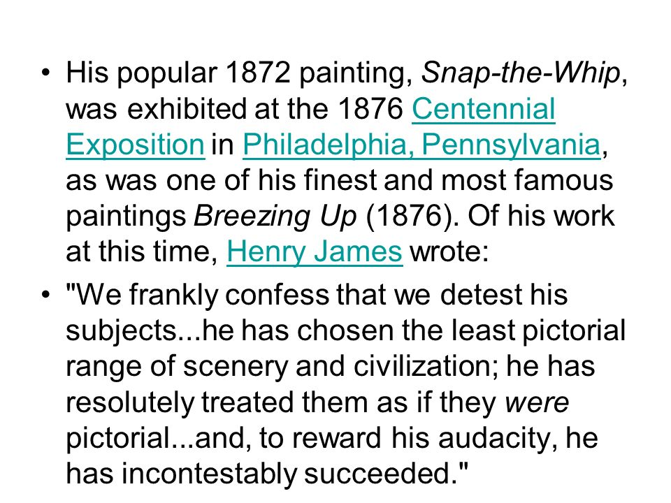 His popular 1872 painting, Snap-the-Whip, was exhibited at the 1876 Centennial Exposition in Philadelphia, Pennsylvania, as was one of his finest and