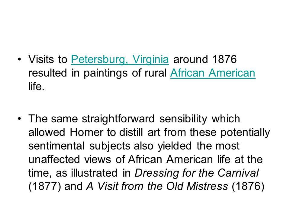 Visits to Petersburg, Virginia around 1876 resulted in paintings of rural African American life.Petersburg, VirginiaAfrican American The same straight