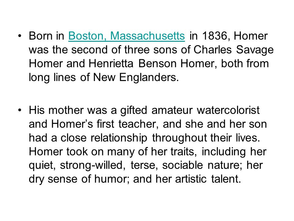 Born in Boston, Massachusetts in 1836, Homer was the second of three sons of Charles Savage Homer and Henrietta Benson Homer, both from long lines of