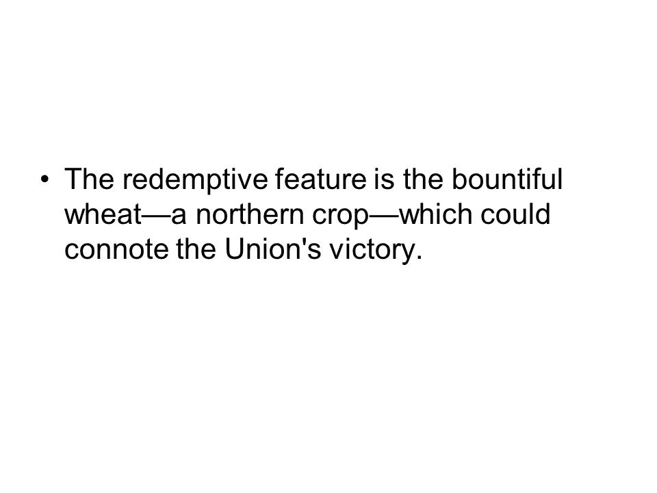The redemptive feature is the bountiful wheata northern cropwhich could connote the Union's victory.