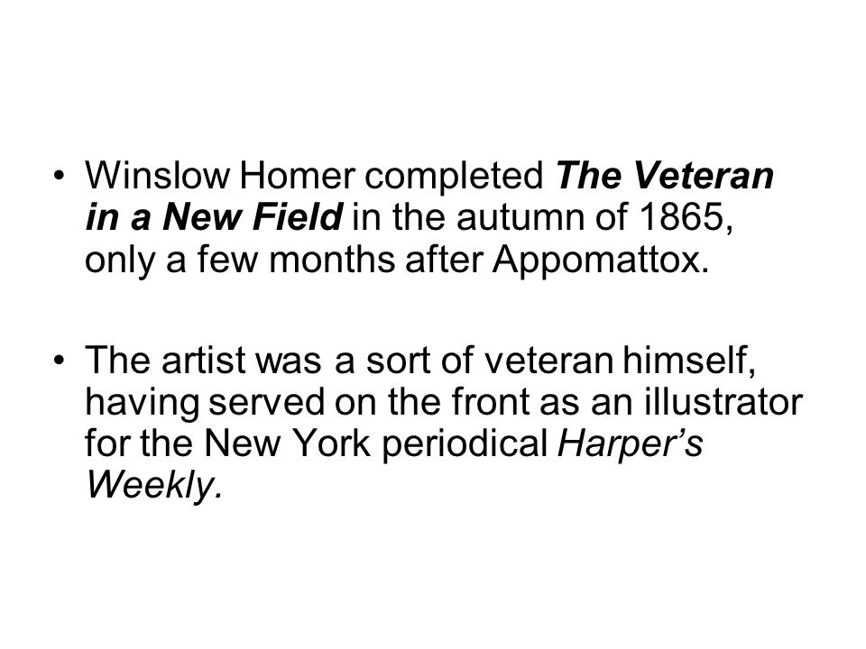 Winslow Homer completed The Veteran in a New Field in the autumn of 1865, only a few months after Appomattox. The artist was a sort of veteran himself