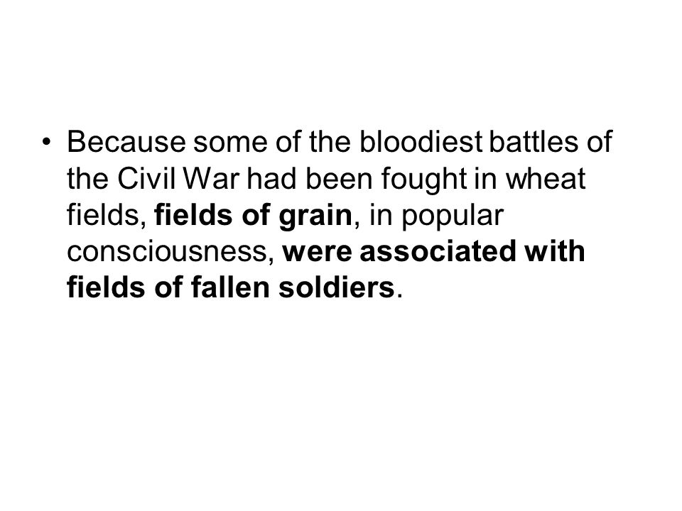 Because some of the bloodiest battles of the Civil War had been fought in wheat fields, fields of grain, in popular consciousness, were associated wit