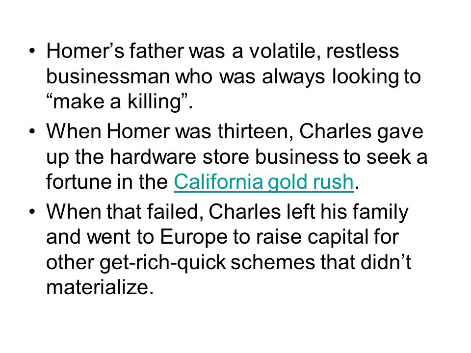 Homers father was a volatile, restless businessman who was always looking to make a killing. When Homer was thirteen, Charles gave up the hardware sto