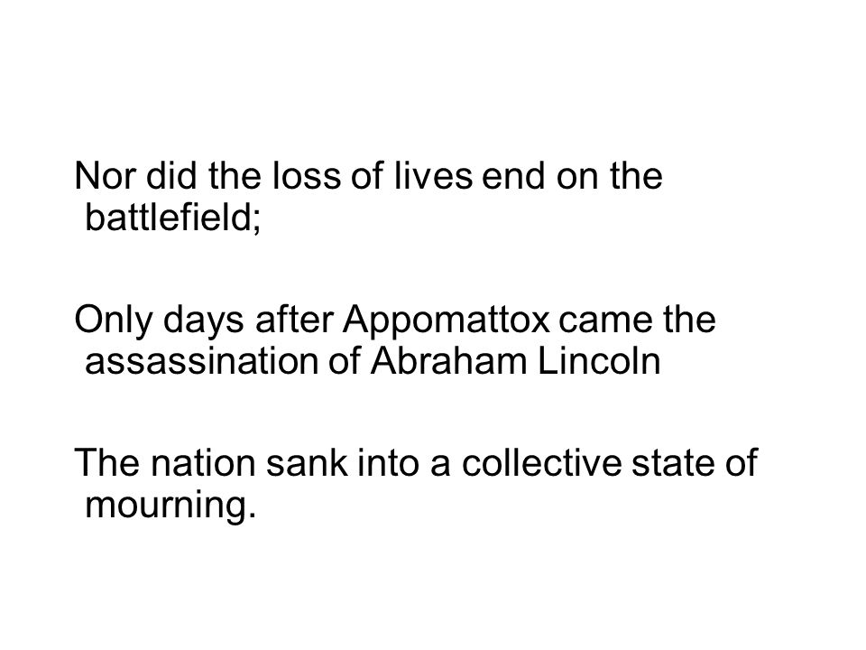 Nor did the loss of lives end on the battlefield; Only days after Appomattox came the assassination of Abraham Lincoln The nation sank into a collecti