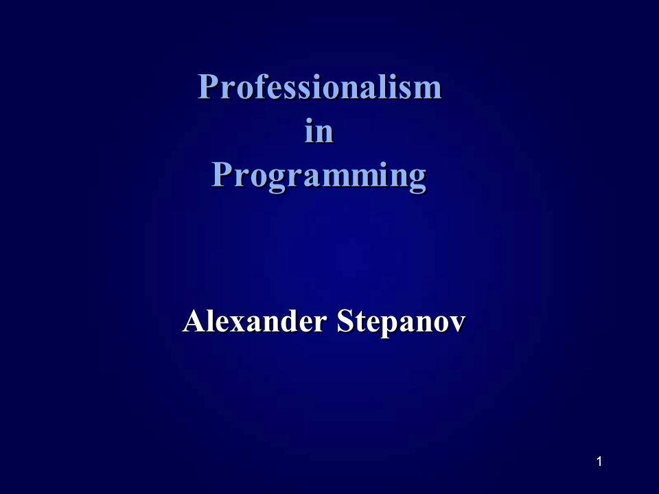 1 Professionalism in Programming Alexander Stepanov
