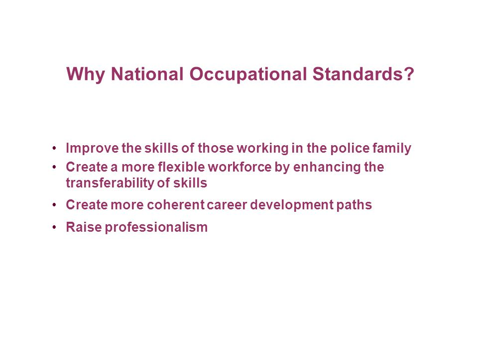 Why National Occupational Standards? Improve the skills of those working in the police family Create a more flexible workforce by enhancing the transf