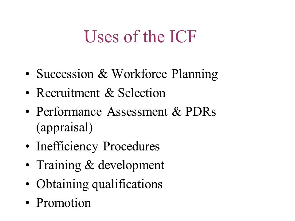 Uses of the ICF Succession & Workforce Planning Recruitment & Selection Performance Assessment & PDRs (appraisal) Inefficiency Procedures Training & d