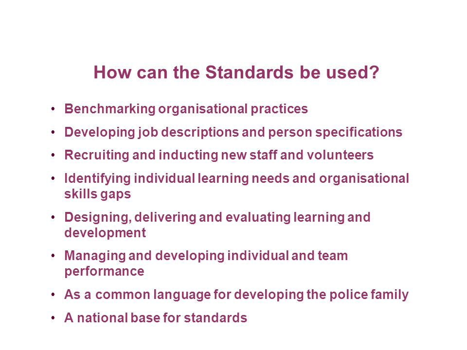 How can the Standards be used? Benchmarking organisational practices Developing job descriptions and person specifications Recruiting and inducting ne