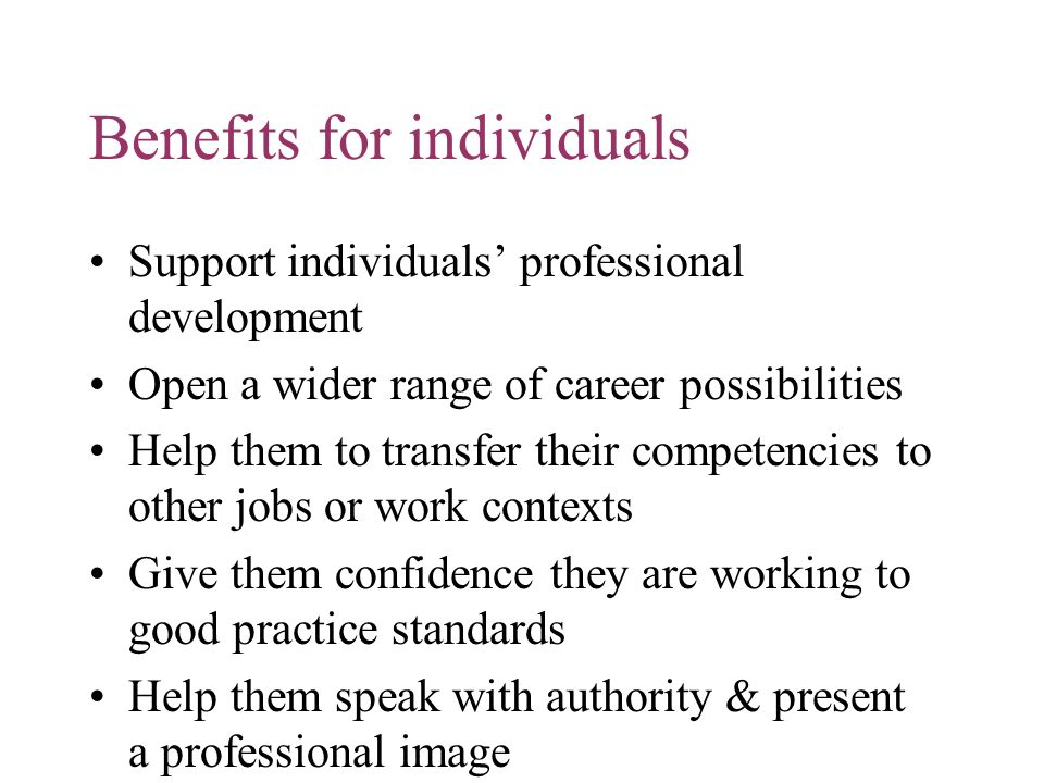 Benefits for individuals Support individuals professional development Open a wider range of career possibilities Help them to transfer their competenc