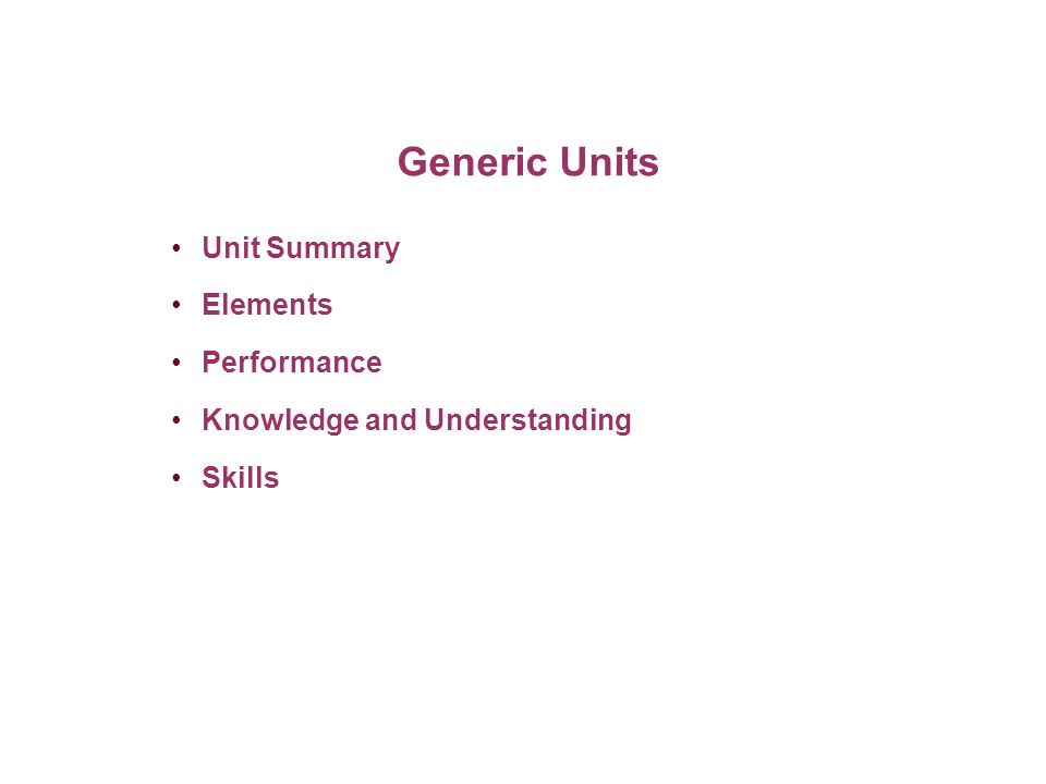 Generic Units Unit Summary Elements Performance Knowledge and Understanding Skills