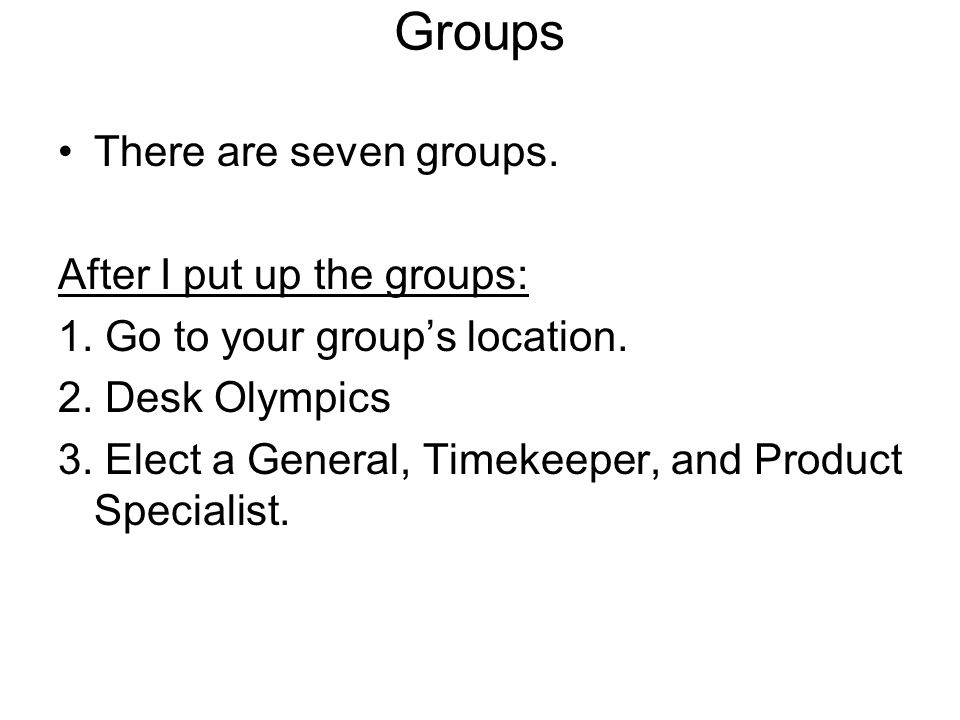 Groups There are seven groups. After I put up the groups: 1. Go to your groups location. 2. Desk Olympics 3. Elect a General, Timekeeper, and Product