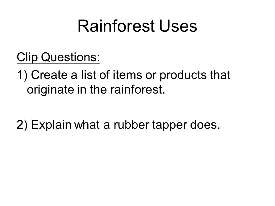 Rainforest Uses Clip Questions: 1) Create a list of items or products that originate in the rainforest. 2) Explain what a rubber tapper does.