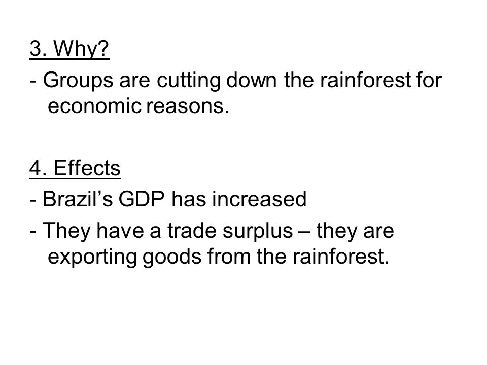 3. Why? - Groups are cutting down the rainforest for economic reasons. 4. Effects - Brazils GDP has increased - They have a trade surplus – they are e