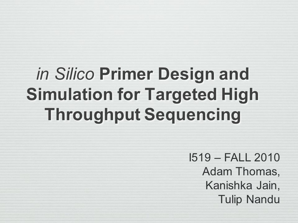 in Silico Primer Design and Simulation for Targeted High Throughput Sequencing I519 – FALL 2010 Adam Thomas, Kanishka Jain, Tulip Nandu