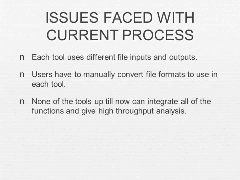 ISSUES FACED WITH CURRENT PROCESS Each tool uses different file inputs and outputs.