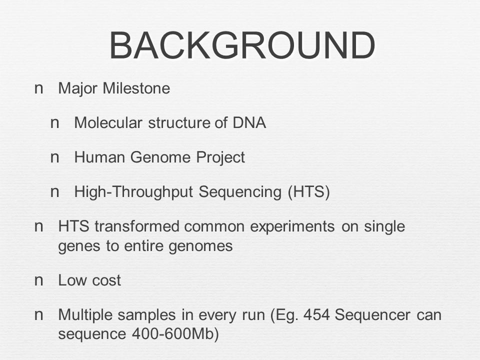 BACKGROUND Major Milestone Molecular structure of DNA Human Genome Project High-Throughput Sequencing (HTS) HTS transformed common experiments on single genes to entire genomes Low cost Multiple samples in every run (Eg.