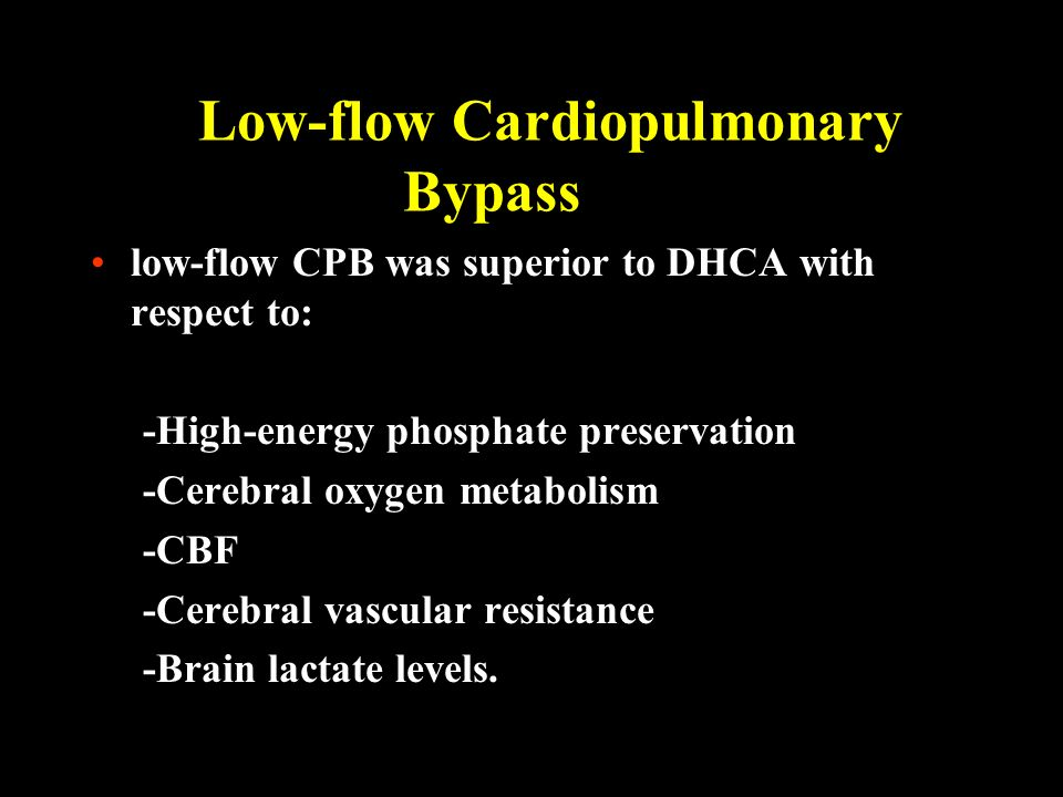 Low-flow Cardiopulmonary Bypass low-flow CPB was superior to DHCA with respect to: -High-energy phosphate preservation -Cerebral oxygen metabolism -CB