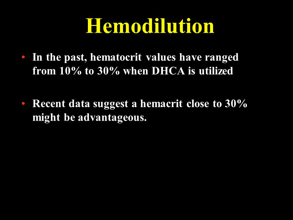 Hemodilution In the past, hematocrit values have ranged from 10% to 30% when DHCA is utilized Recent data suggest a hemacrit close to 30% might be adv