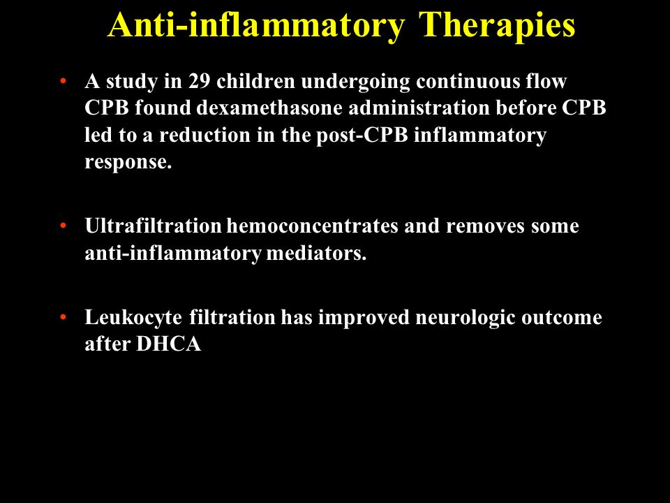 Anti-inflammatory Therapies A study in 29 children undergoing continuous flow CPB found dexamethasone administration before CPB led to a reduction in