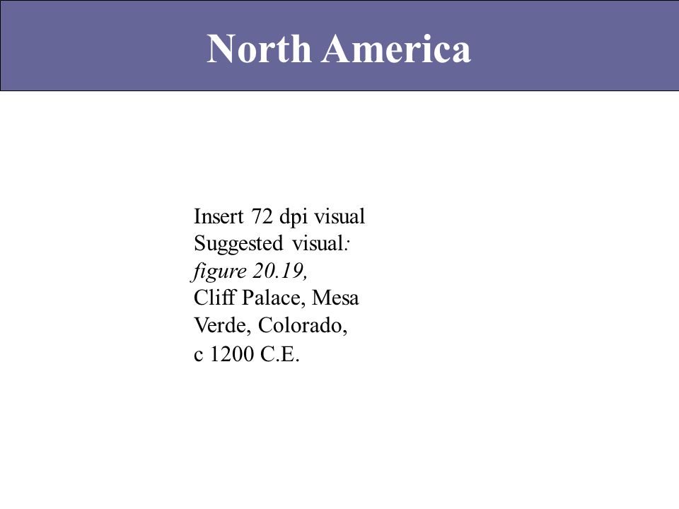 North America Insert 72 dpi visual Suggested visual: figure 20.19, Cliff Palace, Mesa Verde, Colorado, c 1200 C.E.