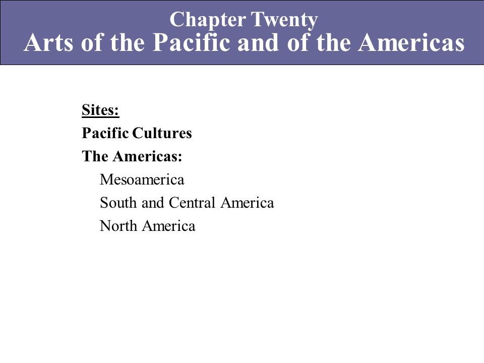 Sites: Pacific Cultures The Americas: Mesoamerica South and Central America North America Chapter Twenty Arts of the Pacific and of the Americas
