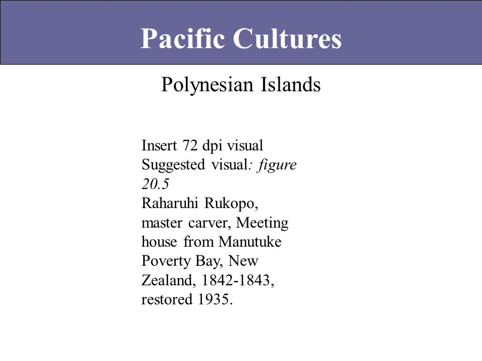 Polynesian Islands Pacific Cultures Insert 72 dpi visual Suggested visual: figure 20.5 Raharuhi Rukopo, master carver, Meeting house from Manutuke Pov