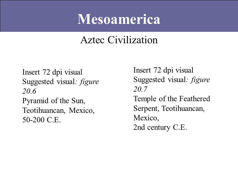 Aztec Civilization Mesoamerica Insert 72 dpi visual Suggested visual: figure 20.6 Pyramid of the Sun, Teotihuancan, Mexico, 50-200 C.E. Insert 72 dpi