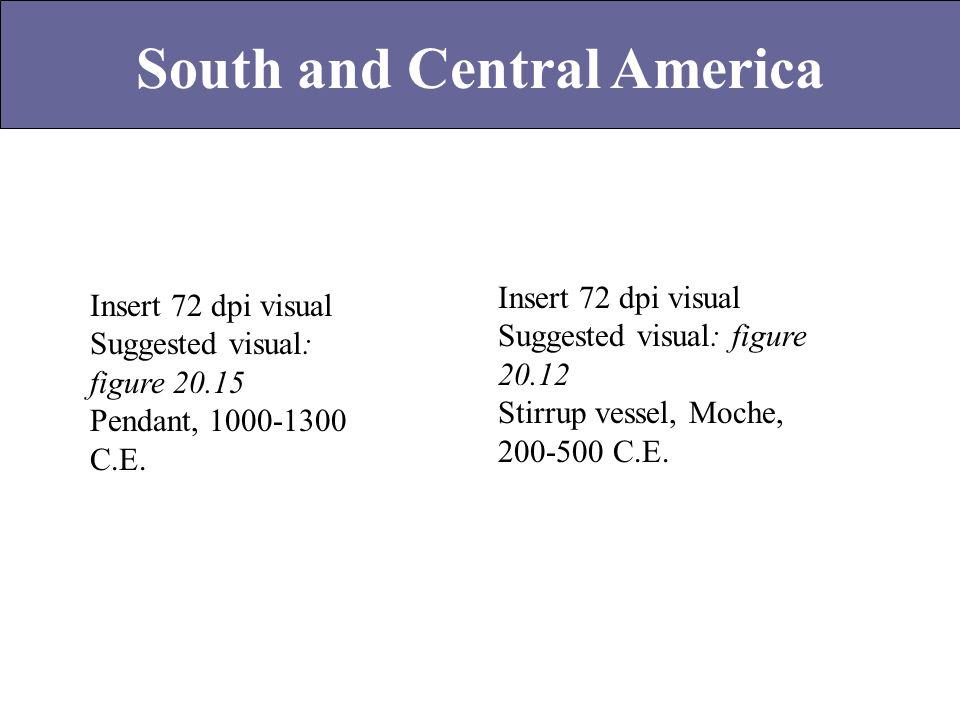 South and Central America Insert 72 dpi visual Suggested visual: figure 20.12 Stirrup vessel, Moche, 200-500 C.E. Insert 72 dpi visual Suggested visua