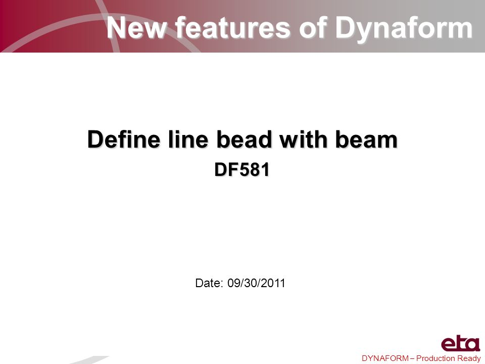 DYNAFORM – Production Ready New features of Dynaform Define line bead with beam DF581 Date: 09/30/2011
