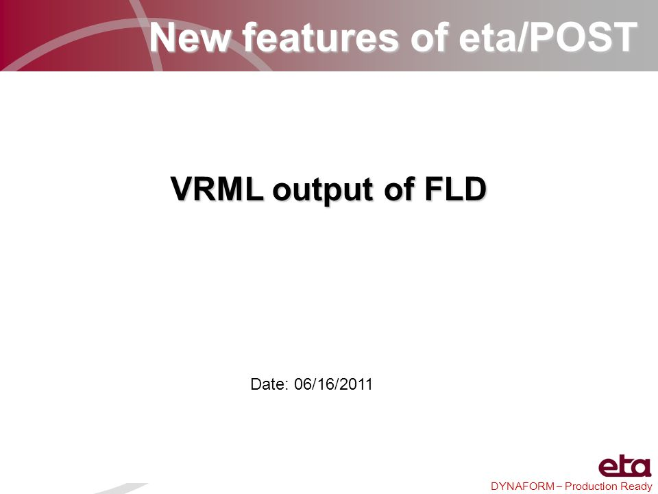 DYNAFORM – Production Ready New features of eta/POST VRML output of FLD Date: 06/16/2011