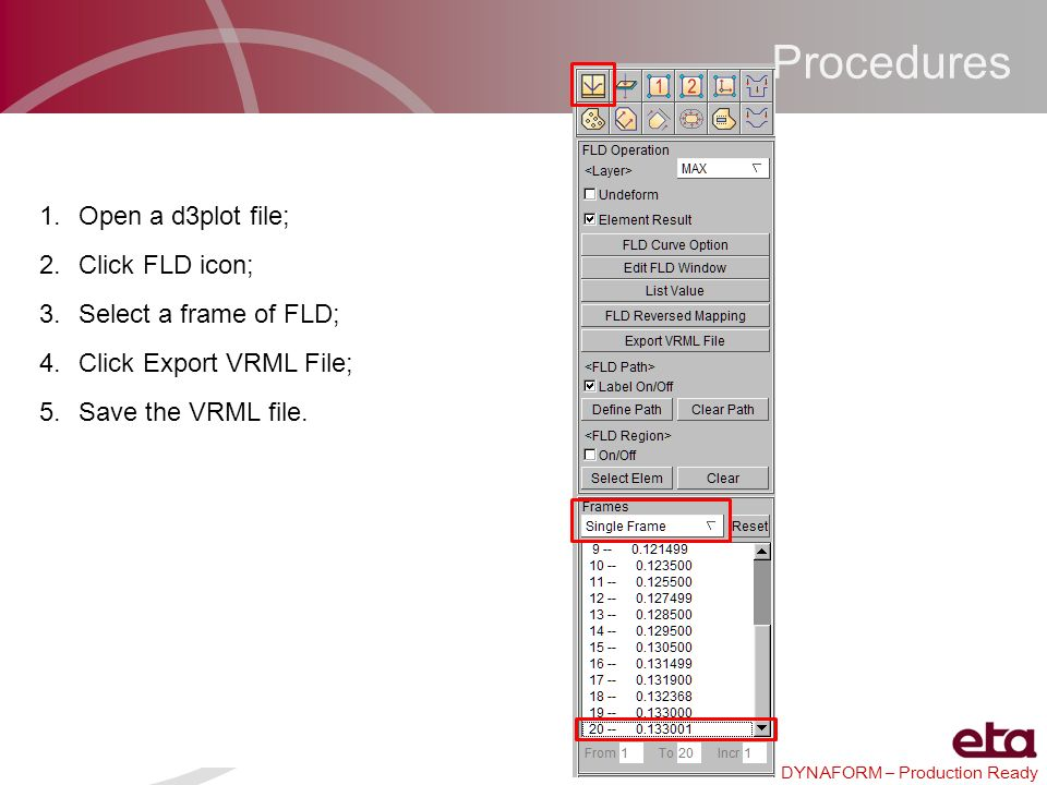 DYNAFORM – Production Ready Procedures 1.Open a d3plot file; 2.Click FLD icon; 3.Select a frame of FLD; 4.Click Export VRML File; 5.Save the VRML file