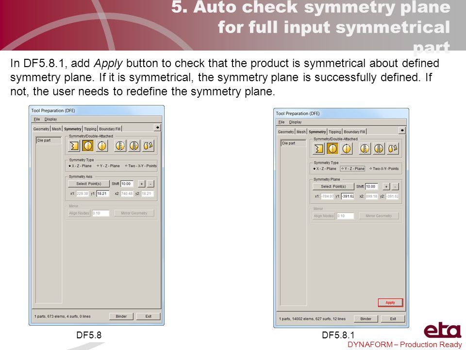 DYNAFORM – Production Ready 5. Auto check symmetry plane for full input symmetrical part In DF5.8.1, add Apply button to check that the product is sym