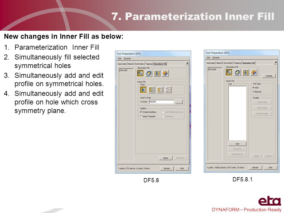 DYNAFORM – Production Ready 7. Parameterization Inner Fill New changes in Inner Fill as below: 1.Parameterization Inner Fill 2.Simultaneously fill sel