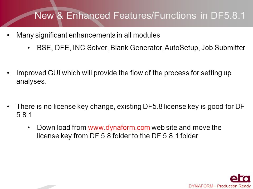 DYNAFORM – Production Ready New & Enhanced Features/Functions in DF5.8.1 Many significant enhancements in all modules BSE, DFE, INC Solver, Blank Gene