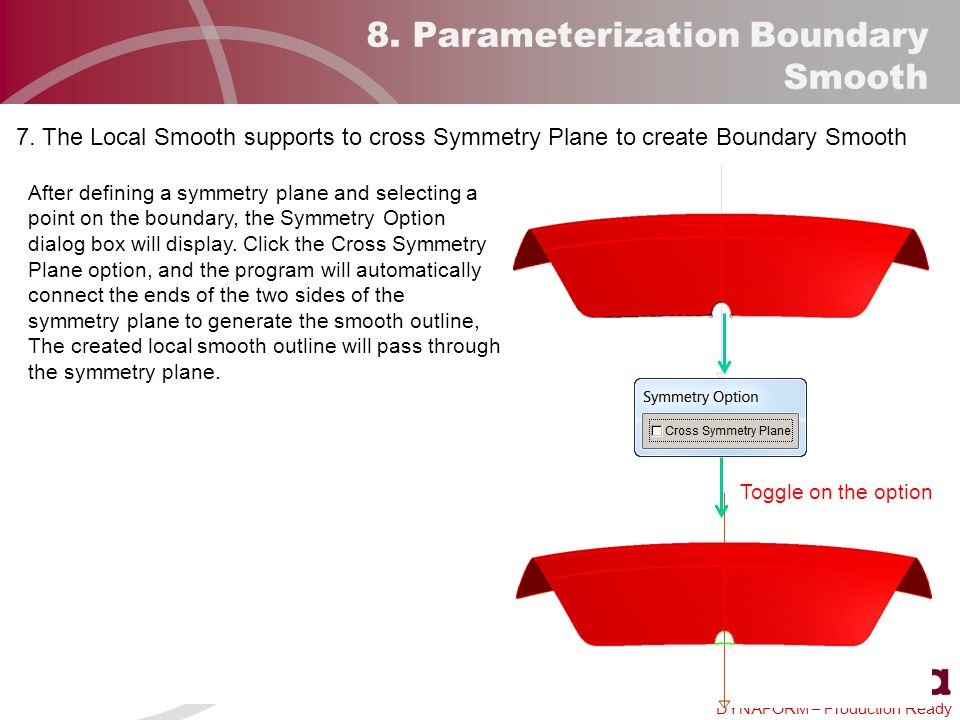 DYNAFORM – Production Ready 8. Parameterization Boundary Smooth After defining a symmetry plane and selecting a point on the boundary, the Symmetry Op